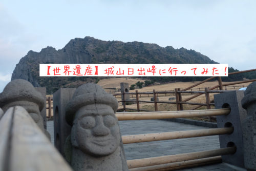 【世界遺産】韓国済州島の城山日出峰を観光してみた!アクセス情報は?